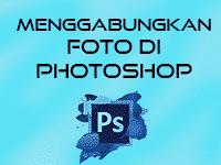 Cara Menggabungkan Foto Di Photoshop
